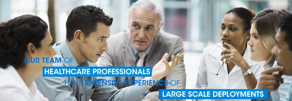 Our team of Healthcare Professionals have extensive experience of large scale deployments